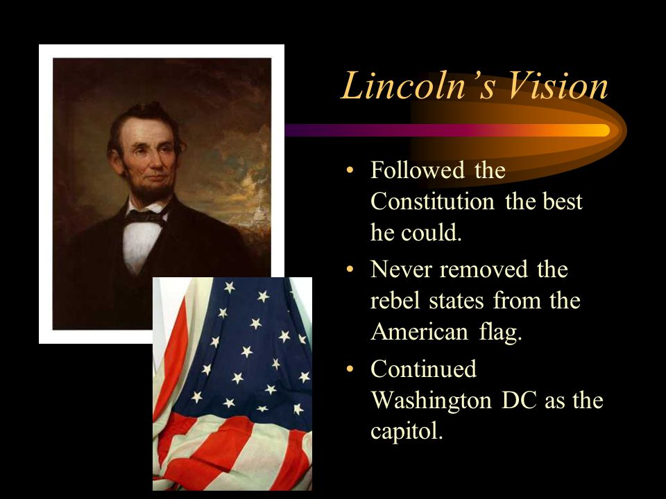 Lincoln's Vision Followed the Constitution the best he could. Never removed the rebel states from the American flag. Continued Washington DC as the ca