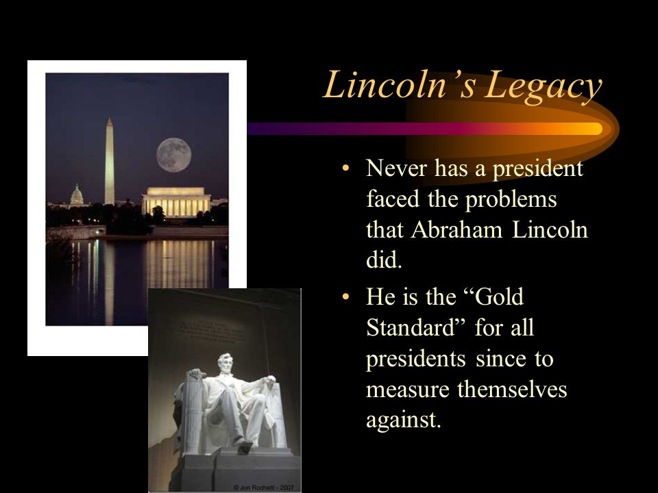 """Lincoln's Legacy Never has a president faced the problems that Abraham Lincoln did. He is the """"Gold Standard"""" for all presidents since to measure them"""