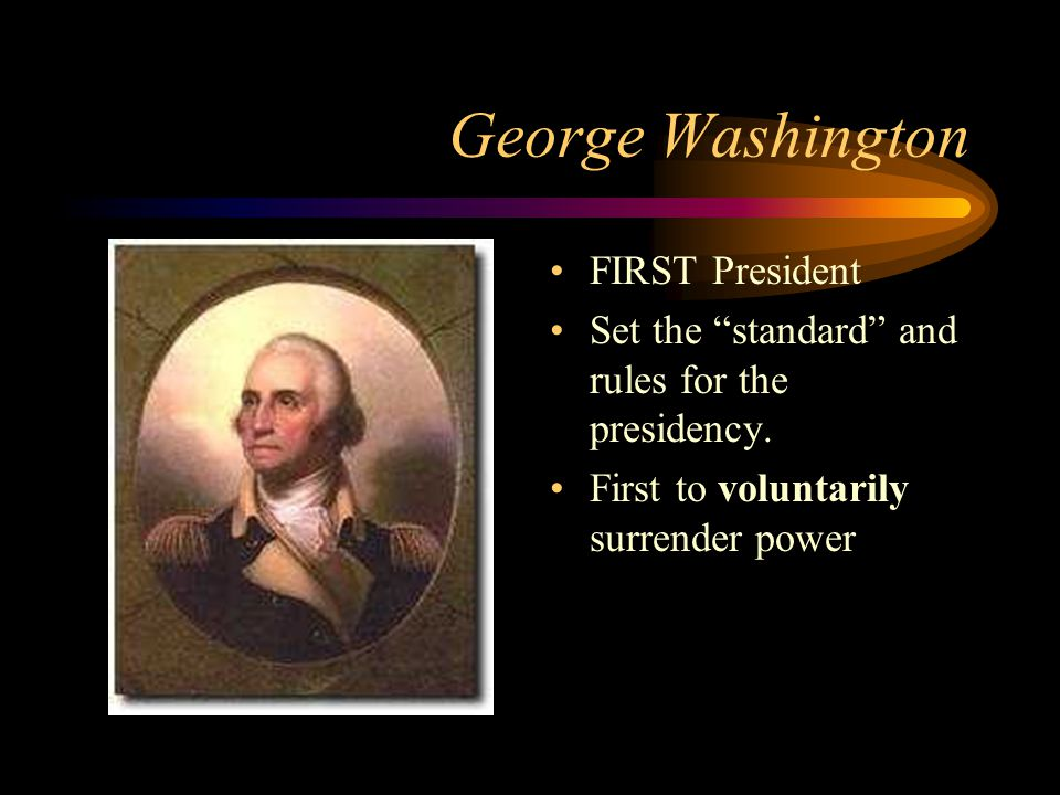 """George Washington FIRST President Set the """"standard"""" and rules for the presidency. First to voluntarily surrender power"""