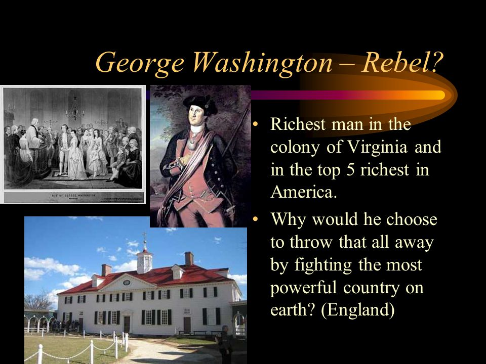 George Washington – Rebel? Richest man in the colony of Virginia and in the top 5 richest in America. Why would he choose to throw that all away by fi