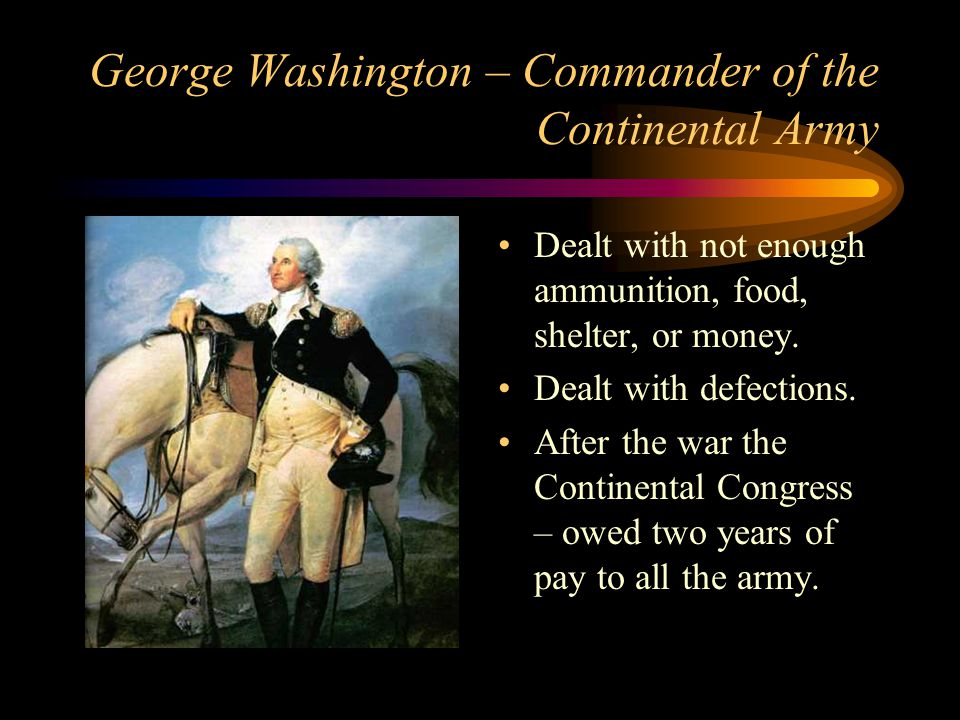 George Washington – Commander of the Continental Army Dealt with not enough ammunition, food, shelter, or money. Dealt with defections. After the war
