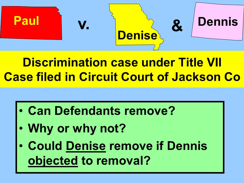 Discrimination case under Title VII Case filed in Circuit Court of Jackson Co Can Defendants remove? Why or why not? Could Denise remove if Dennis obj