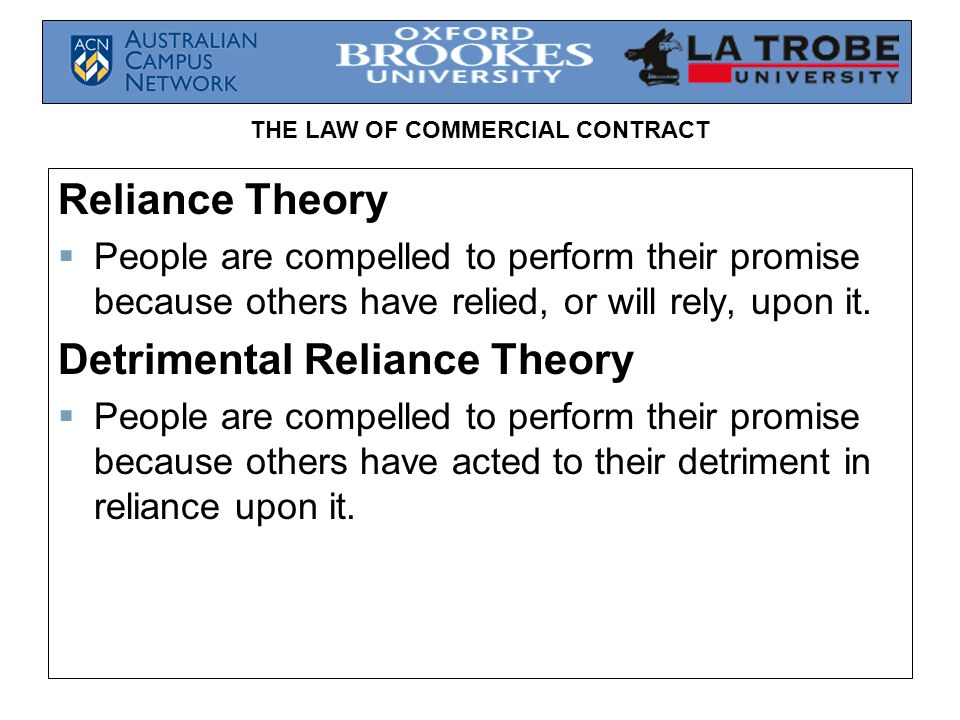 THE LAW OF COMMERCIAL CONTRACT Reliance Theory  People are compelled to perform their promise because others have relied, or will rely, upon it. Detr