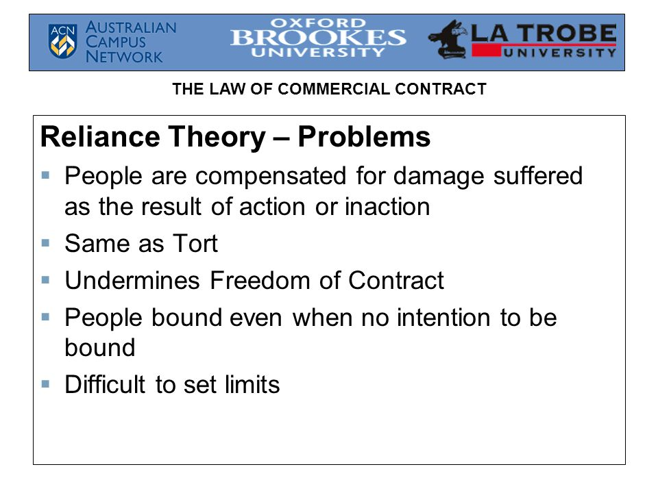 THE LAW OF COMMERCIAL CONTRACT Reliance Theory – Problems  People are compensated for damage suffered as the result of action or inaction  Same as T