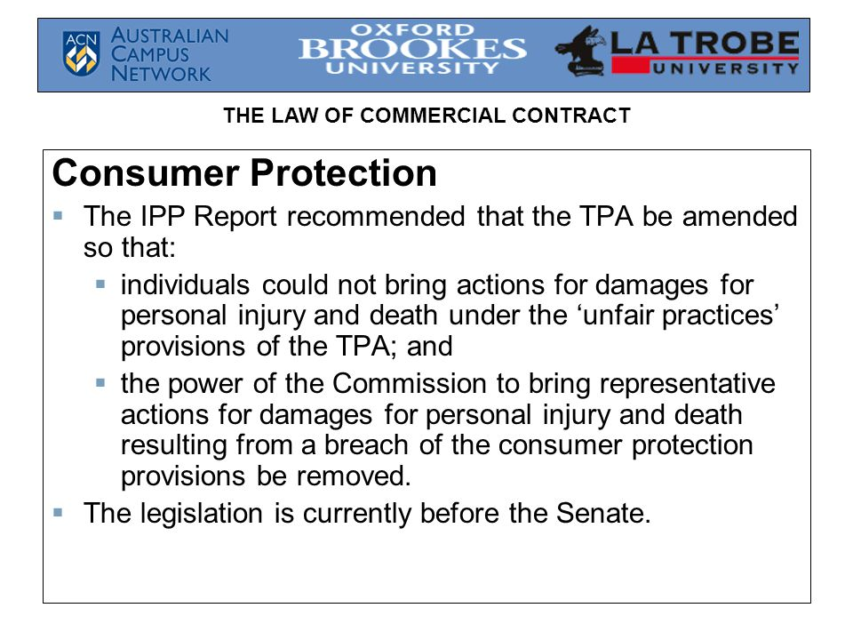 THE LAW OF COMMERCIAL CONTRACT Consumer Protection  The IPP Report recommended that the TPA be amended so that:  individuals could not bring actions