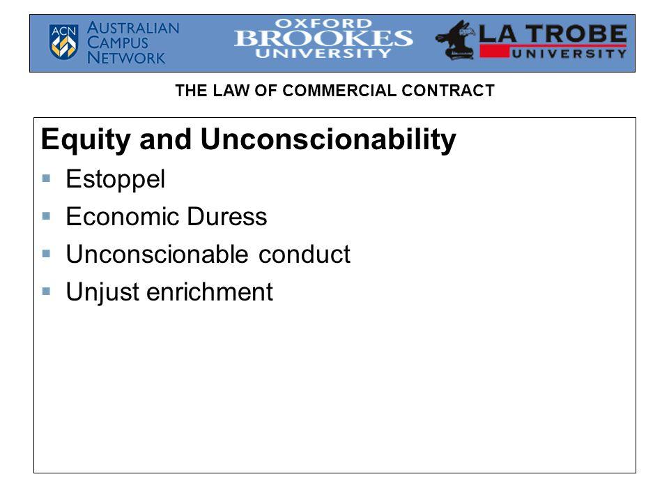 THE LAW OF COMMERCIAL CONTRACT Equity and Unconscionability  Estoppel  Economic Duress  Unconscionable conduct  Unjust enrichment