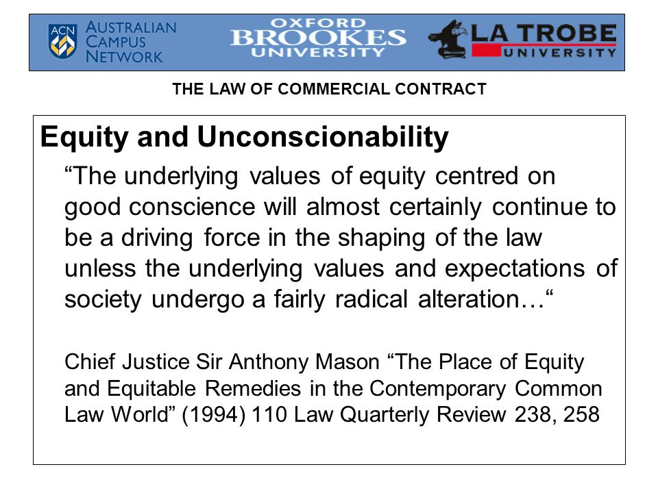 """THE LAW OF COMMERCIAL CONTRACT Equity and Unconscionability """"The underlying values of equity centred on good conscience will almost certainly continue"""