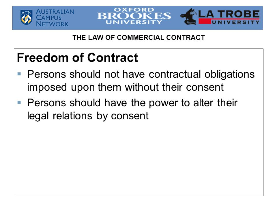 THE LAW OF COMMERCIAL CONTRACT Freedom of Contract  Persons should not have contractual obligations imposed upon them without their consent  Persons