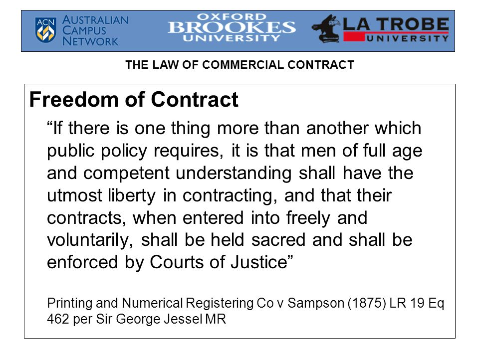 THE LAW OF COMMERCIAL CONTRACT Promise Theory & Freedom of Contract  Creation of contract arises from voluntary acts of promisors rather than from third parties like the State  Contracts should be interpreted according to the terms of the promise rather than by imposing terms on the parties