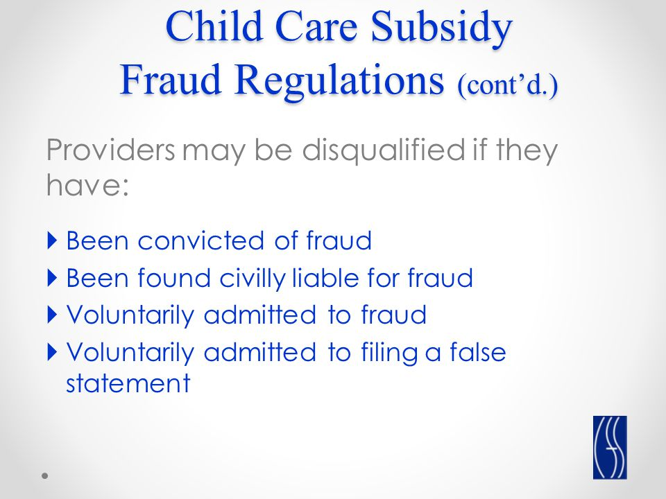 Child Care Subsidy Fraud Regulations (cont'd.) Providers may be disqualified if they have:  Been convicted of fraud  Been found civilly liable for fraud  Voluntarily admitted to fraud  Voluntarily admitted to filing a false statement