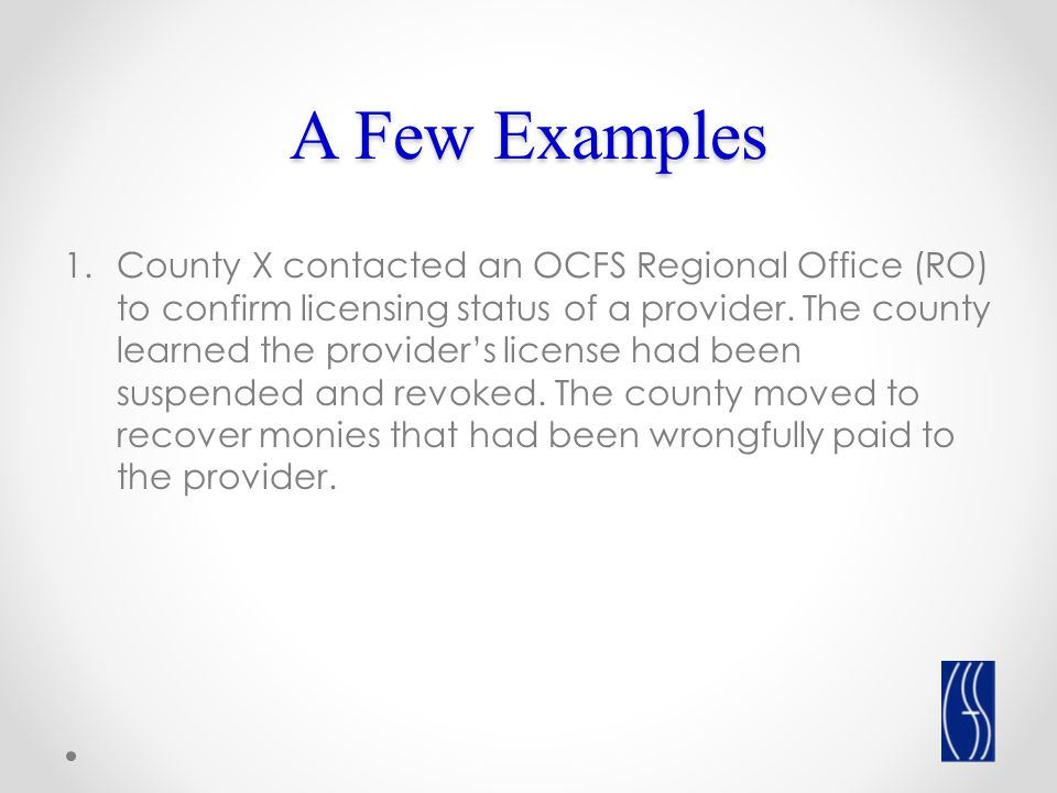 A Few Examples 1.County X contacted an OCFS Regional Office (RO) to confirm licensing status of a provider.
