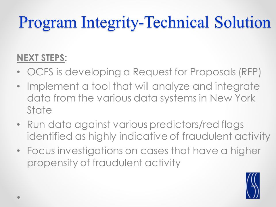 Program Integrity-Technical Solution NEXT STEPS: OCFS is developing a Request for Proposals (RFP) Implement a tool that will analyze and integrate data from the various data systems in New York State Run data against various predictors/red flags identified as highly indicative of fraudulent activity Focus investigations on cases that have a higher propensity of fraudulent activity