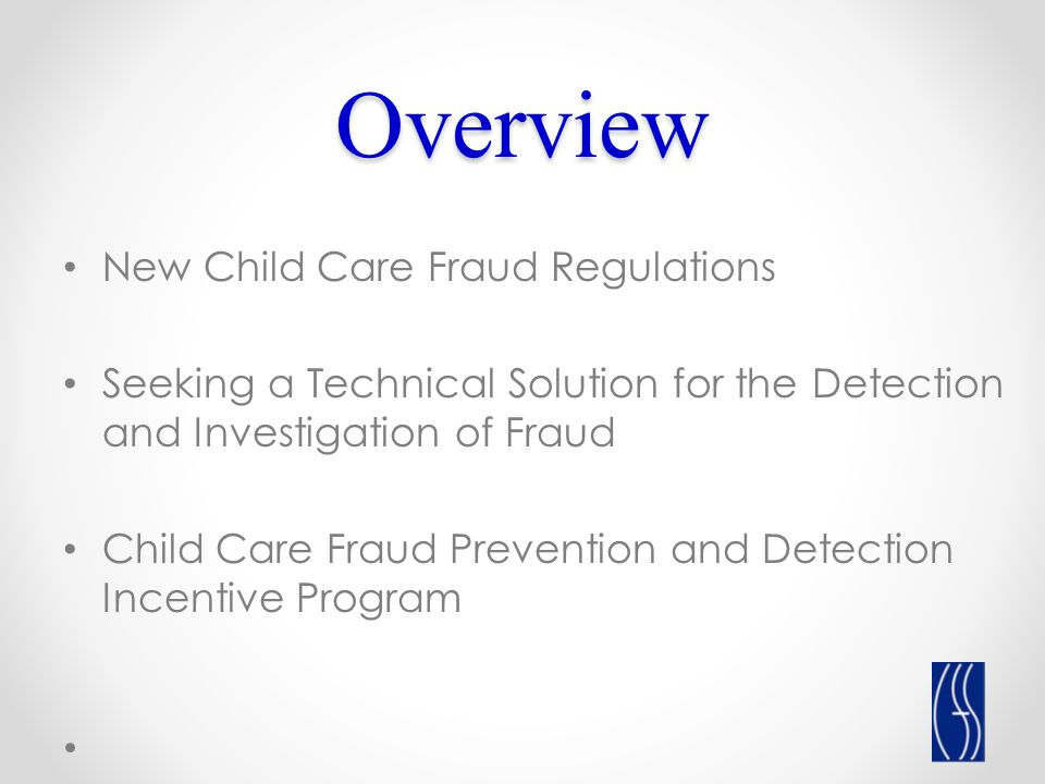 Overview New Child Care Fraud Regulations Seeking a Technical Solution for the Detection and Investigation of Fraud Child Care Fraud Prevention and Detection Incentive Program
