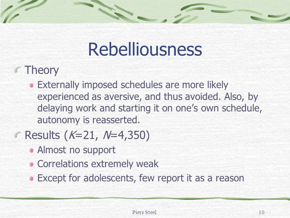 Piers Steel10 Rebelliousness Theory Externally imposed schedules are more likely experienced as aversive, and thus avoided.