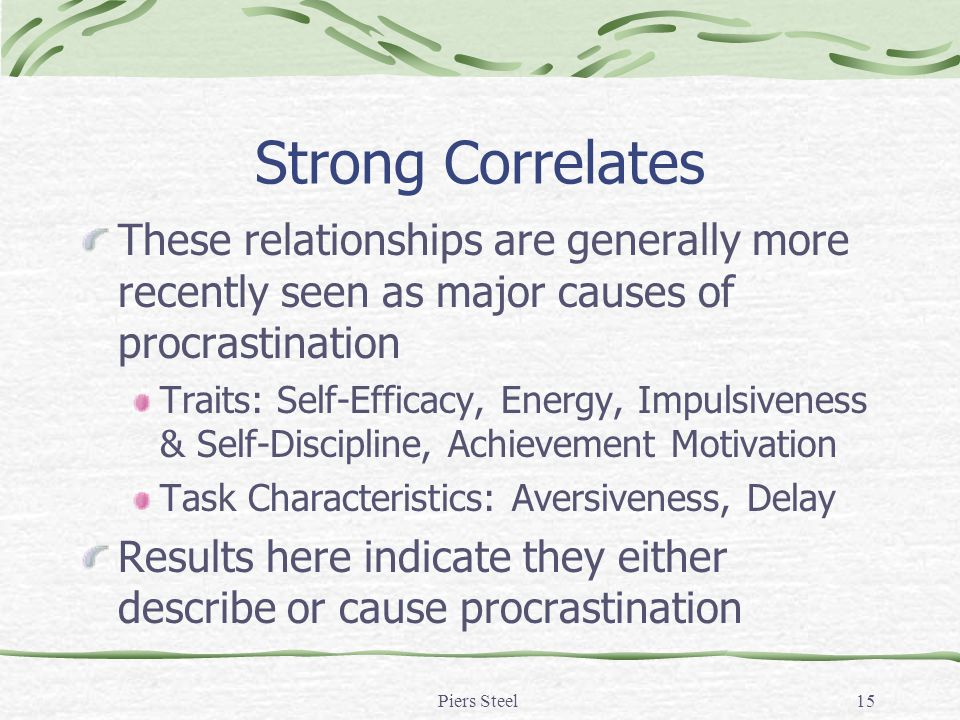 Piers Steel15 Strong Correlates These relationships are generally more recently seen as major causes of procrastination Traits: Self-Efficacy, Energy, Impulsiveness & Self-Discipline, Achievement Motivation Task Characteristics: Aversiveness, Delay Results here indicate they either describe or cause procrastination