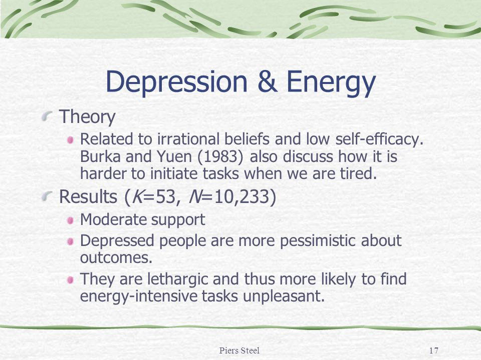 Piers Steel17 Depression & Energy Theory Related to irrational beliefs and low self-efficacy. Burka and Yuen (1983) also discuss how it is harder to i