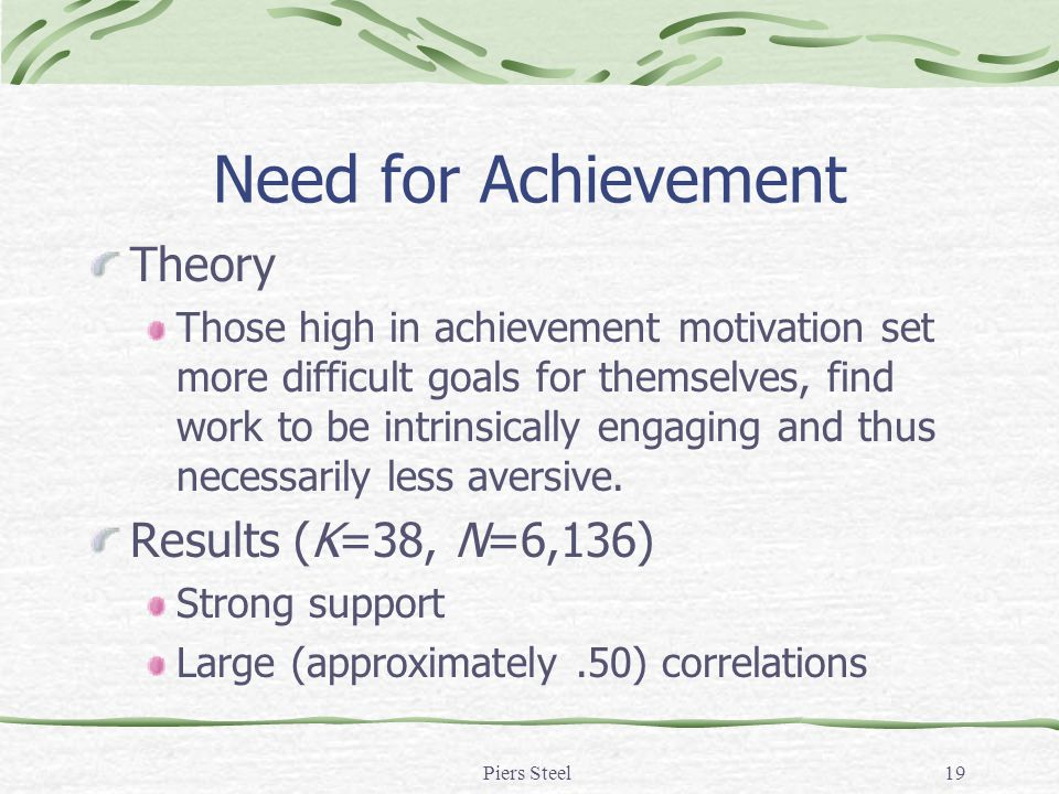 Piers Steel19 Need for Achievement Theory Those high in achievement motivation set more difficult goals for themselves, find work to be intrinsically engaging and thus necessarily less aversive.