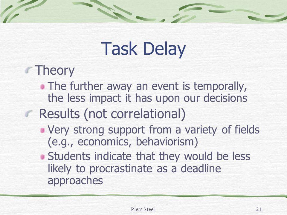 Piers Steel21 Task Delay Theory The further away an event is temporally, the less impact it has upon our decisions Results (not correlational) Very strong support from a variety of fields (e.g., economics, behaviorism) Students indicate that they would be less likely to procrastinate as a deadline approaches