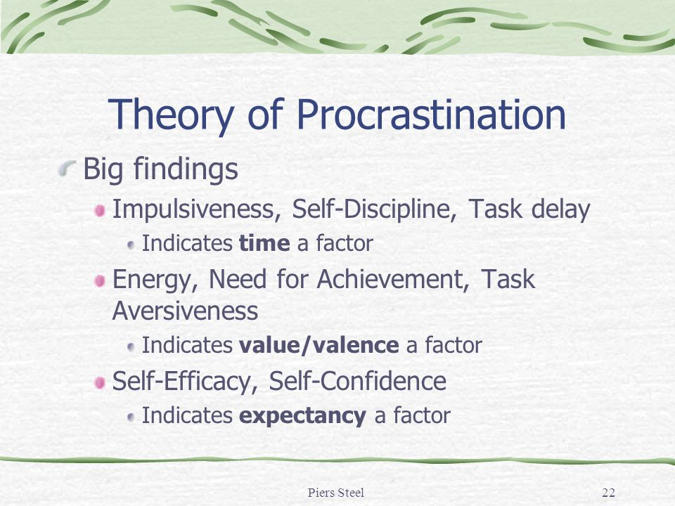 Piers Steel22 Theory of Procrastination Big findings Impulsiveness, Self-Discipline, Task delay Indicates time a factor Energy, Need for Achievement, Task Aversiveness Indicates value/valence a factor Self-Efficacy, Self-Confidence Indicates expectancy a factor