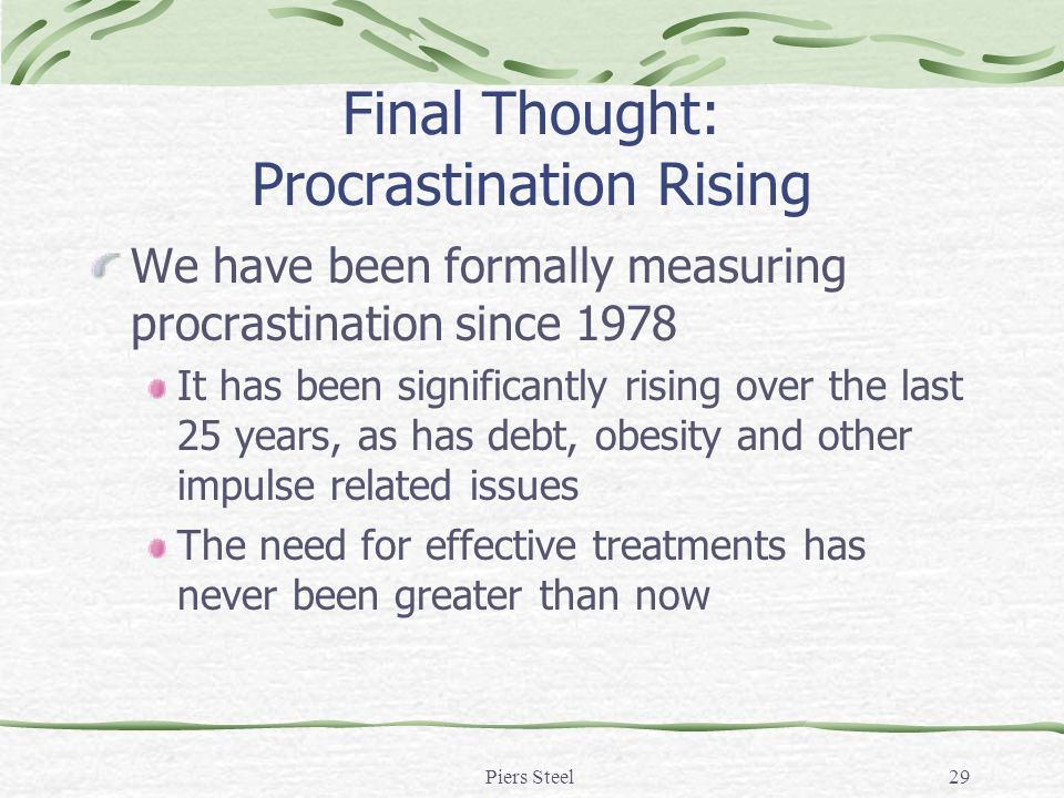Piers Steel29 Final Thought: Procrastination Rising We have been formally measuring procrastination since 1978 It has been significantly rising over the last 25 years, as has debt, obesity and other impulse related issues The need for effective treatments has never been greater than now