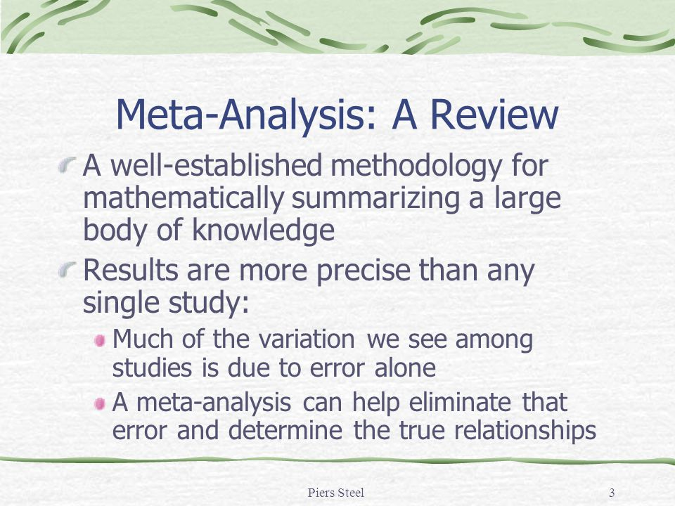 Piers Steel3 Meta-Analysis: A Review A well-established methodology for mathematically summarizing a large body of knowledge Results are more precise than any single study: Much of the variation we see among studies is due to error alone A meta-analysis can help eliminate that error and determine the true relationships