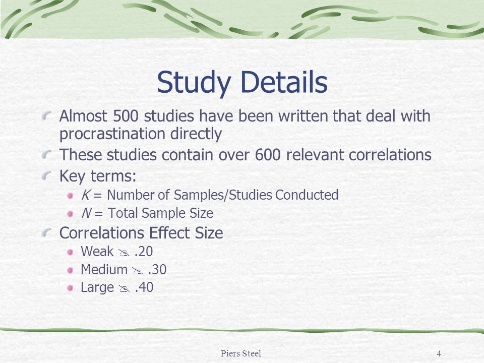 Piers Steel4 Study Details Almost 500 studies have been written that deal with procrastination directly These studies contain over 600 relevant correlations Key terms: K = Number of Samples/Studies Conducted N = Total Sample Size Correlations Effect Size Weak .20 Medium .30 Large .40