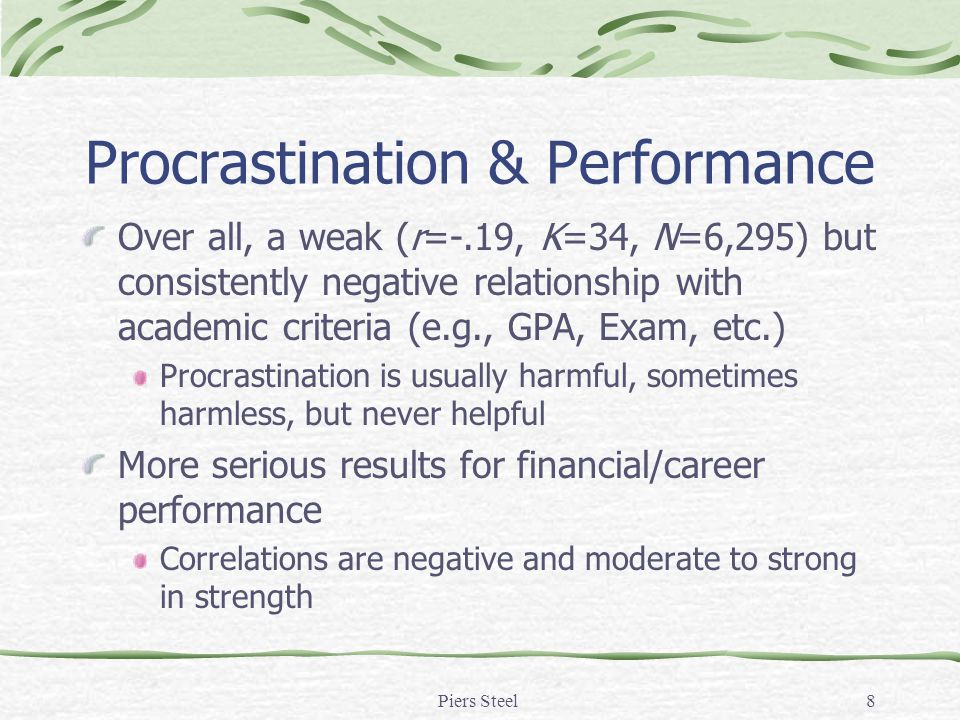 8 Procrastination & Performance Over all, a weak (r=-.19, K=34, N=6,295) but consistently negative relationship with academic criteria (e.g., GPA, Exa