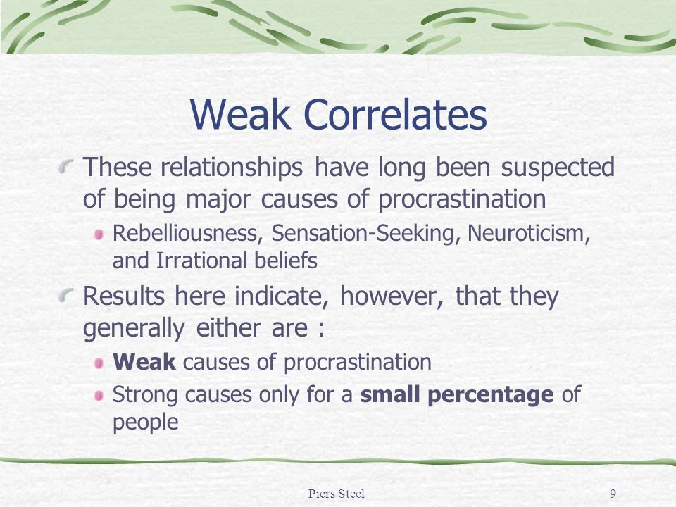 Piers Steel9 Weak Correlates These relationships have long been suspected of being major causes of procrastination Rebelliousness, Sensation-Seeking, Neuroticism, and Irrational beliefs Results here indicate, however, that they generally either are : Weak causes of procrastination Strong causes only for a small percentage of people