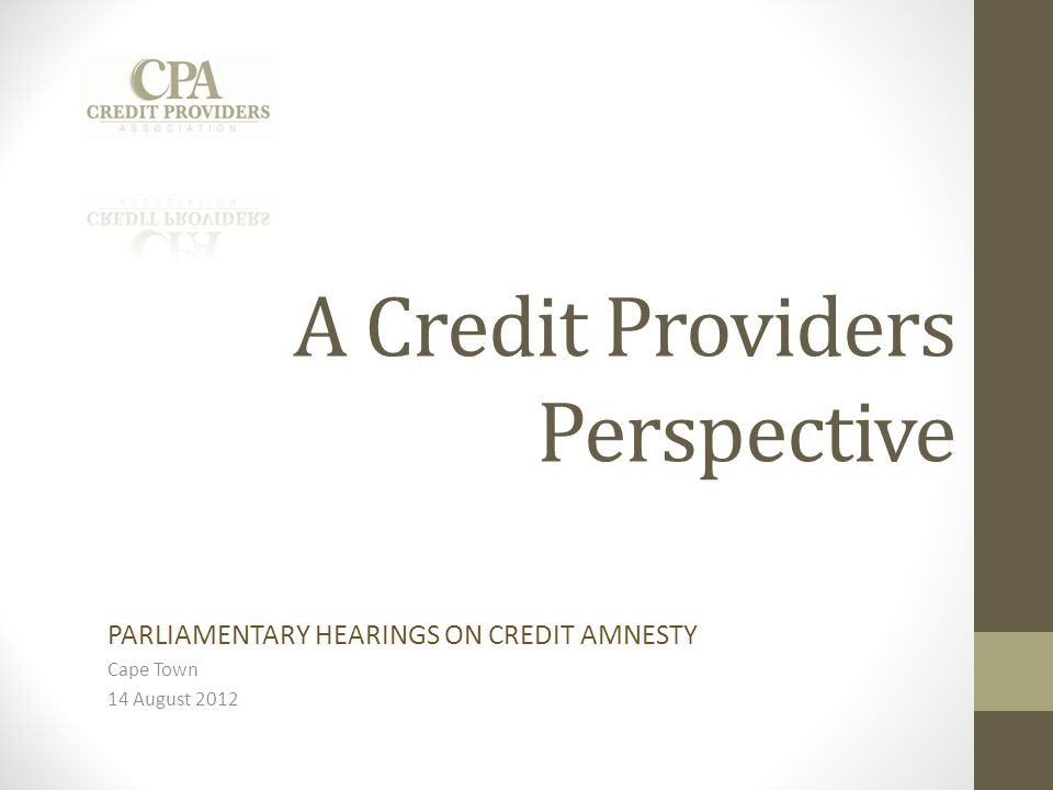 A Credit Providers Perspective PARLIAMENTARY HEARINGS ON CREDIT AMNESTY Cape Town 14 August 2012