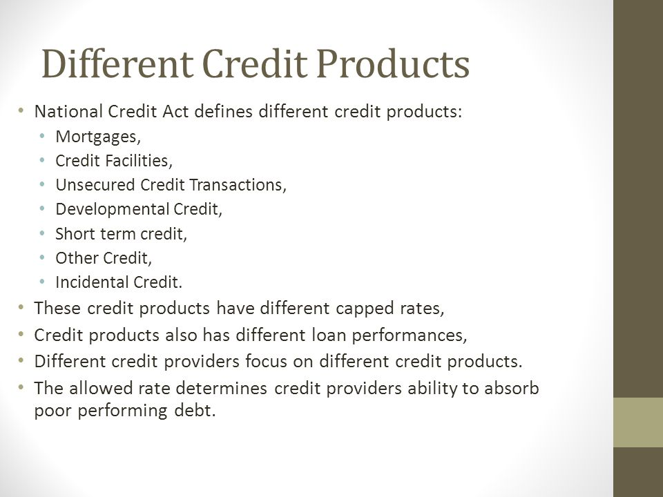 Different Credit Products National Credit Act defines different credit products: Mortgages, Credit Facilities, Unsecured Credit Transactions, Developm