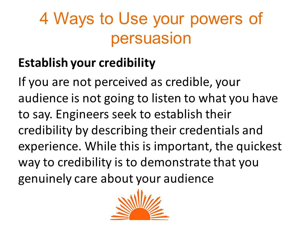 4 Ways to Use your powers of persuasion Establish your credibility If you are not perceived as credible, your audience is not going to listen to what you have to say.