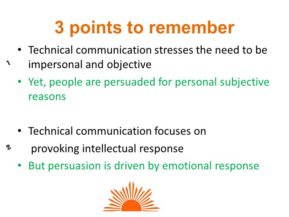 3 points to remember Technical communication stresses the need to be impersonal and objective Yet, people are persuaded for personal subjective reasons Technical communication focuses on provoking intellectual response But persuasion is driven by emotional response 1 2
