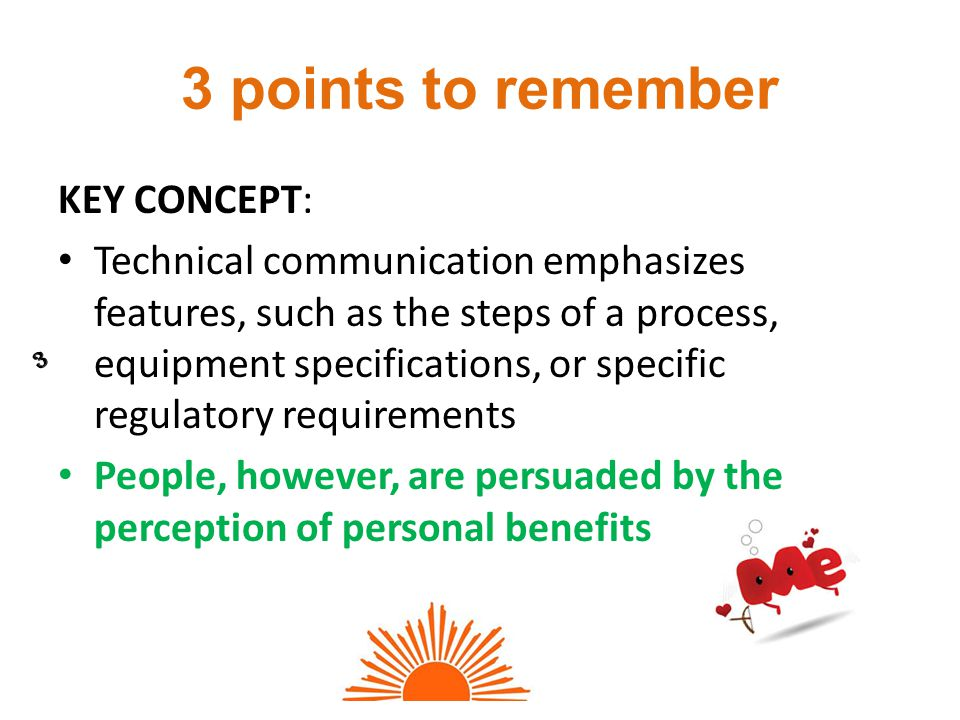 3 points to remember KEY CONCEPT: Technical communication emphasizes features, such as the steps of a process, equipment specifications, or specific regulatory requirements People, however, are persuaded by the perception of personal benefits 3