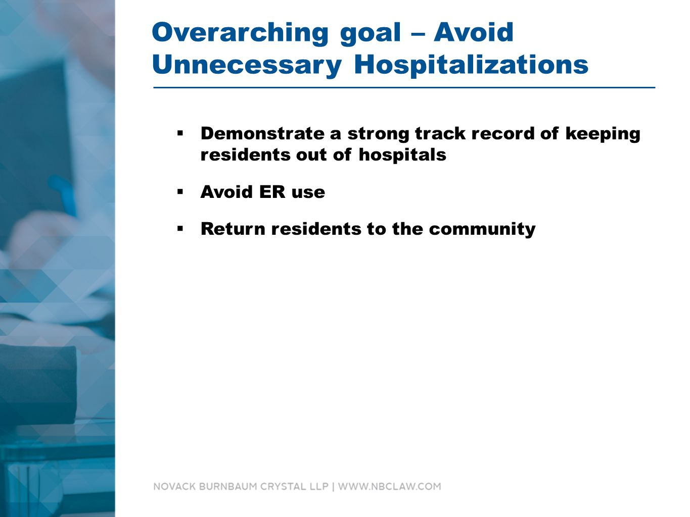Overarching goal – Avoid Unnecessary Hospitalizations  Demonstrate a strong track record of keeping residents out of hospitals  Avoid ER use  Return residents to the community