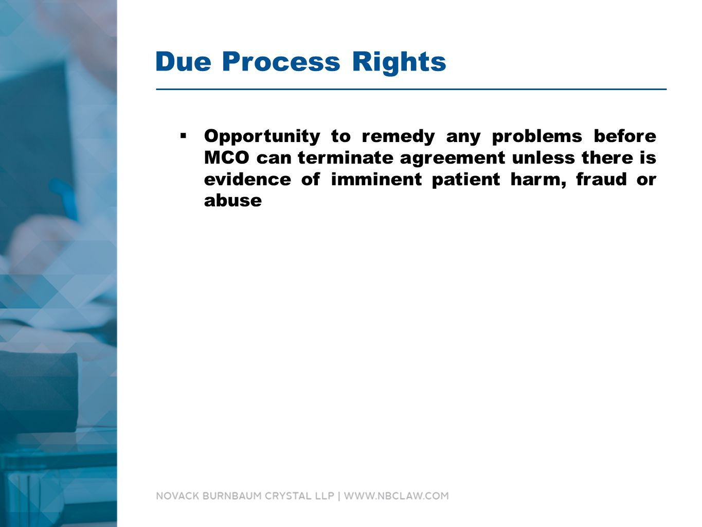 Due Process Rights  Opportunity to remedy any problems before MCO can terminate agreement unless there is evidence of imminent patient harm, fraud or abuse