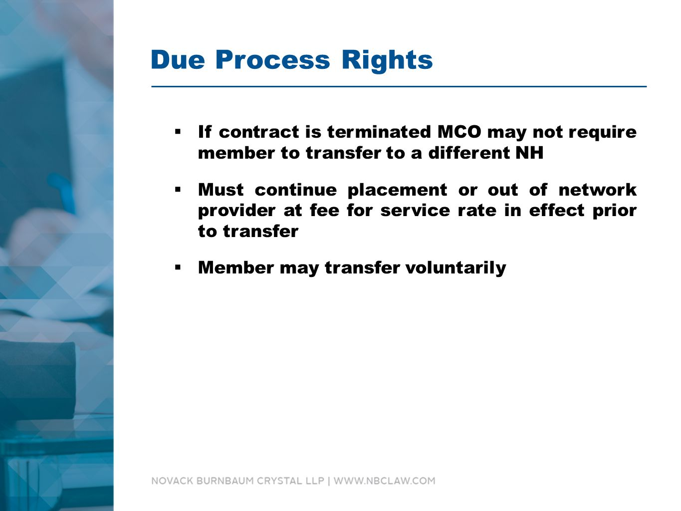 Due Process Rights  If contract is terminated MCO may not require member to transfer to a different NH  Must continue placement or out of network provider at fee for service rate in effect prior to transfer  Member may transfer voluntarily