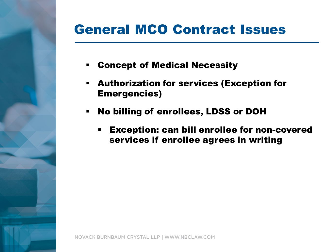 General MCO Contract Issues  Concept of Medical Necessity  Authorization for services (Exception for Emergencies)  No billing of enrollees, LDSS or DOH  Exception: can bill enrollee for non-covered services if enrollee agrees in writing