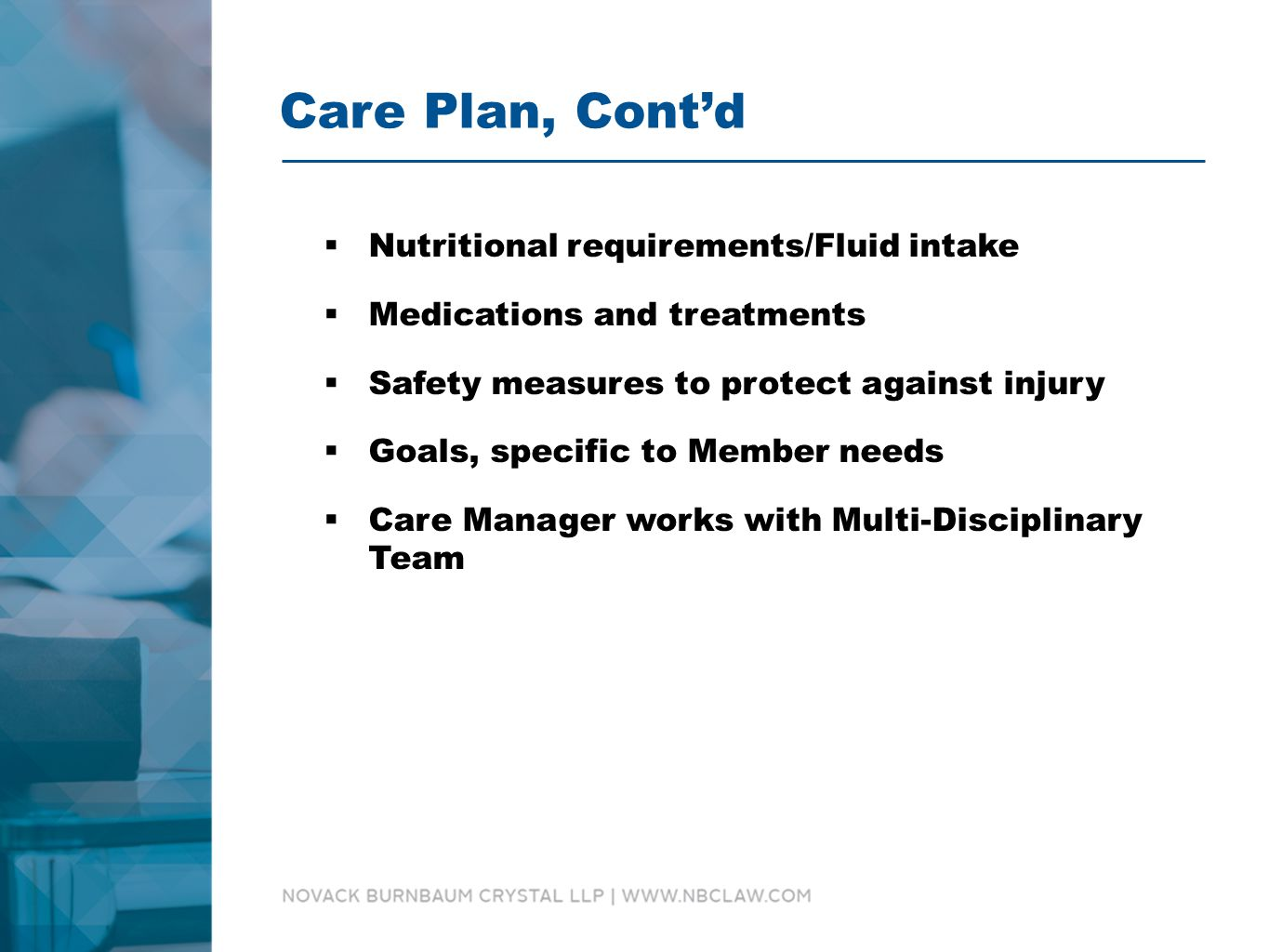 Care Plan, Cont'd  Nutritional requirements/Fluid intake  Medications and treatments  Safety measures to protect against injury  Goals, specific to Member needs  Care Manager works with Multi-Disciplinary Team