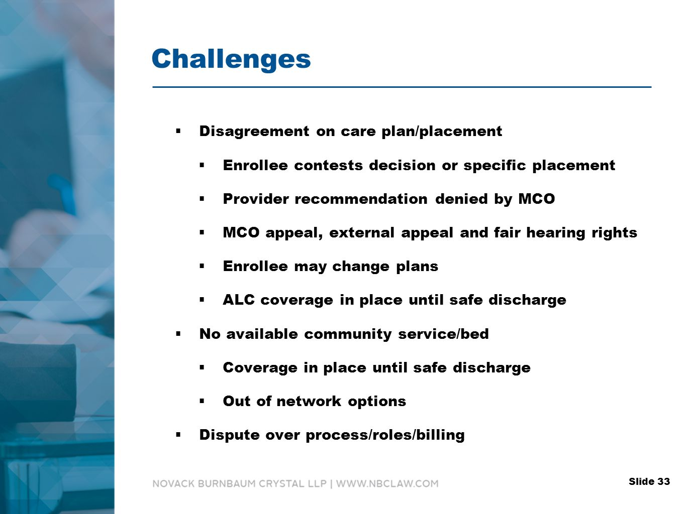 Challenges  Disagreement on care plan/placement  Enrollee contests decision or specific placement  Provider recommendation denied by MCO  MCO appeal, external appeal and fair hearing rights  Enrollee may change plans  ALC coverage in place until safe discharge  No available community service/bed  Coverage in place until safe discharge  Out of network options  Dispute over process/roles/billing Slide 33