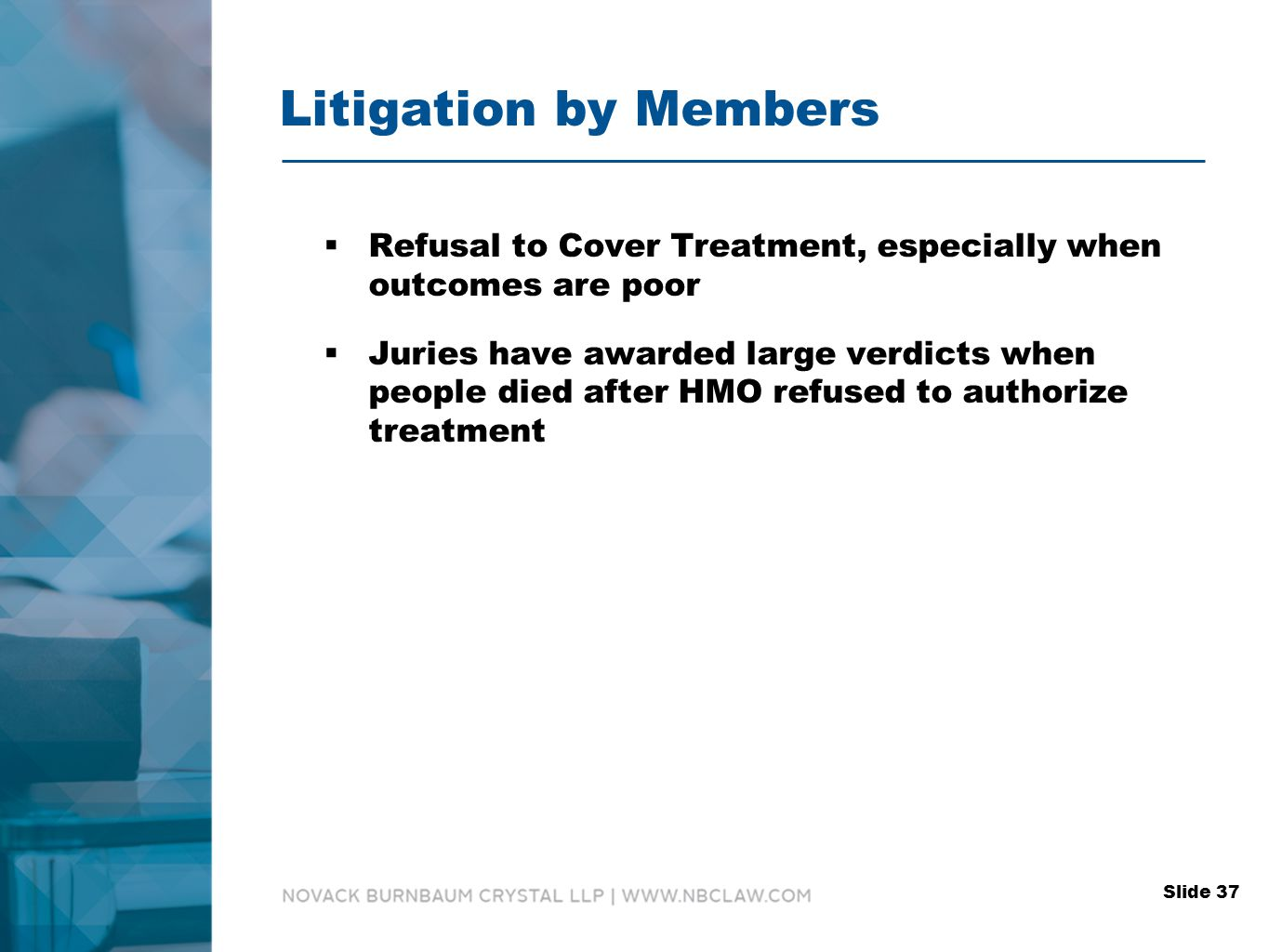 Litigation by Members  Refusal to Cover Treatment, especially when outcomes are poor  Juries have awarded large verdicts when people died after HMO refused to authorize treatment Slide 37