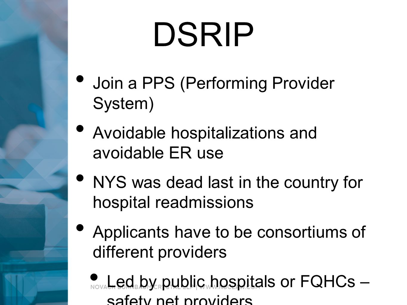 DSRIP Join a PPS (Performing Provider System) Avoidable hospitalizations and avoidable ER use NYS was dead last in the country for hospital readmissions Applicants have to be consortiums of different providers Led by public hospitals or FQHCs – safety net providers