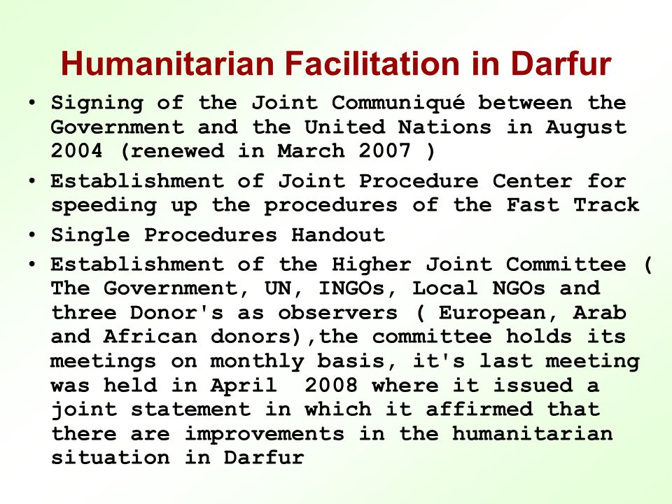 Humanitarian Facilitation in Darfur Signing of the Joint Communiqué between the Government and the United Nations in August 2004 (renewed in March 2007 ) Establishment of Joint Procedure Center for speeding up the procedures of the Fast Track Single Procedures Handout Establishment of the Higher Joint Committee ( The Government, UN, INGOs, Local NGOs and three Donor s as observers ( European, Arab and African donors),the committee holds its meetings on monthly basis, it s last meeting was held in April 2008 where it issued a joint statement in which it affirmed that there are improvements in the humanitarian situation in Darfur