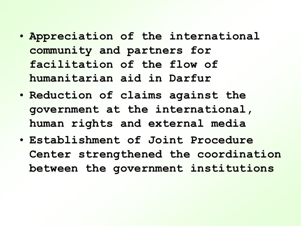 Appreciation of the international community and partners for facilitation of the flow of humanitarian aid in Darfur Reduction of claims against the government at the international, human rights and external media Establishment of Joint Procedure Center strengthened the coordination between the government institutions
