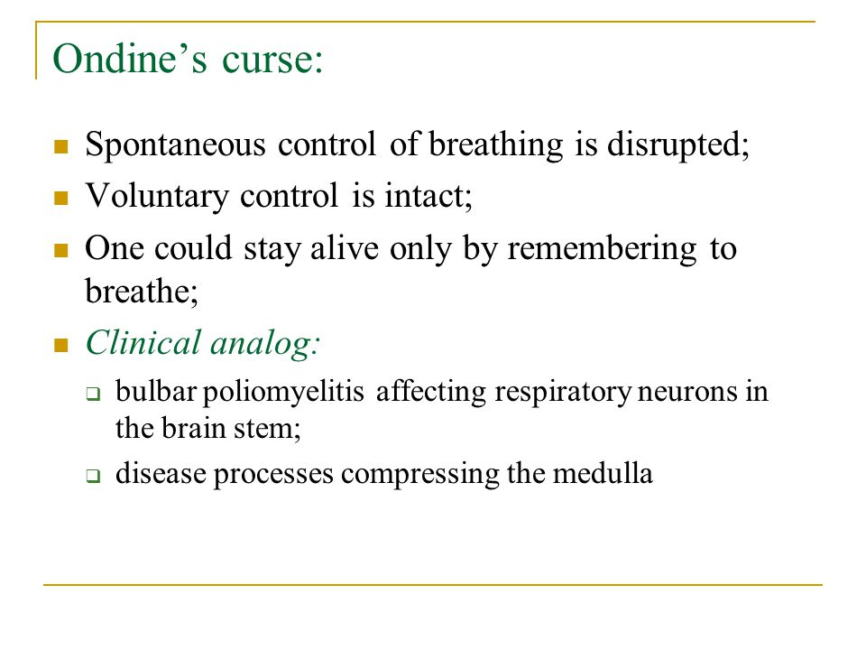 Ondine's curse: Spontaneous control of breathing is disrupted; Voluntary control is intact; One could stay alive only by remembering to breathe; Clini
