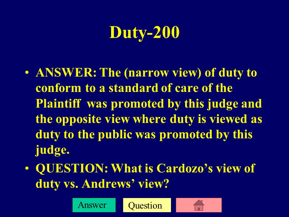 Question Answer Duty-200 ANSWER: The (narrow view) of duty to conform to a standard of care of the Plaintiff was promoted by this judge and the opposite view where duty is viewed as duty to the public was promoted by this judge.