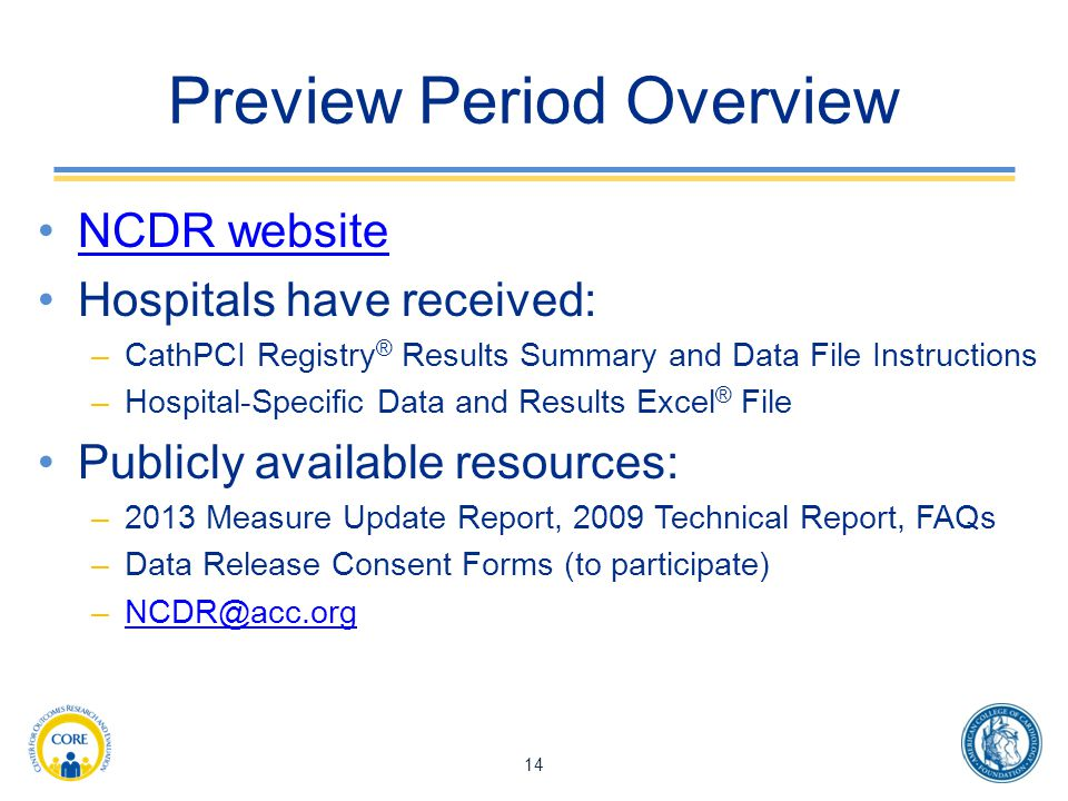 Preview Period Overview NCDR website Hospitals have received: –CathPCI Registry ® Results Summary and Data File Instructions –Hospital-Specific Data and Results Excel ® File Publicly available resources: –2013 Measure Update Report, 2009 Technical Report, FAQs –Data Release Consent Forms (to participate) –NCDR@acc.orgNCDR@acc.org 14