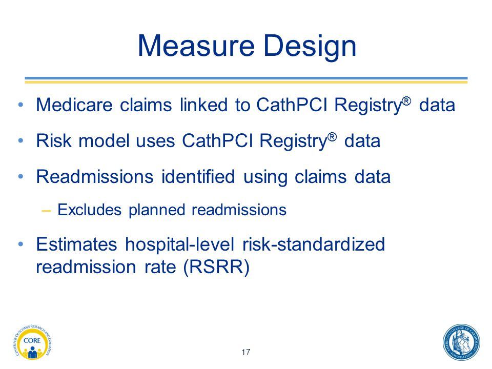 Measure Design Medicare claims linked to CathPCI Registry ® data Risk model uses CathPCI Registry ® data Readmissions identified using claims data –Excludes planned readmissions Estimates hospital-level risk-standardized readmission rate (RSRR) 17
