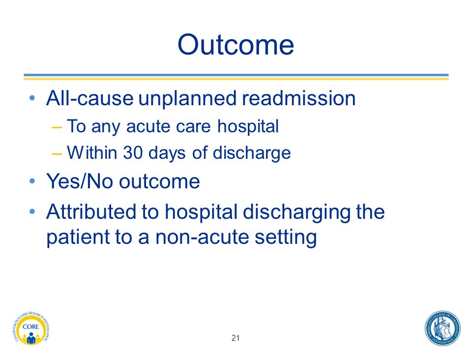 Outcome All-cause unplanned readmission –To any acute care hospital –Within 30 days of discharge Yes/No outcome Attributed to hospital discharging the patient to a non-acute setting 21