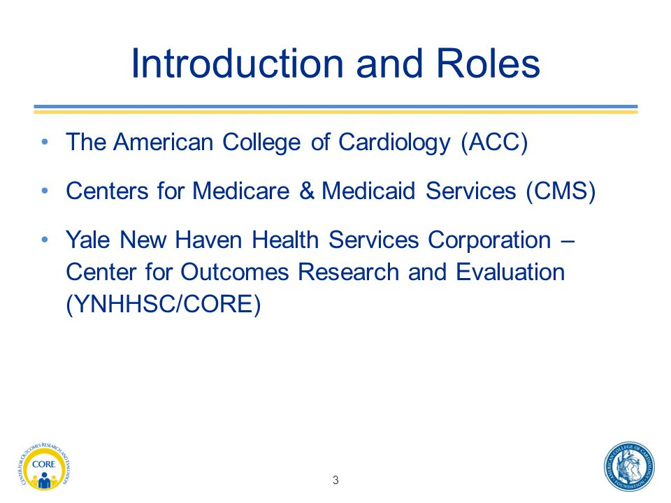Introduction and Roles The American College of Cardiology (ACC) Centers for Medicare & Medicaid Services (CMS) Yale New Haven Health Services Corporation – Center for Outcomes Research and Evaluation (YNHHSC/CORE) 3