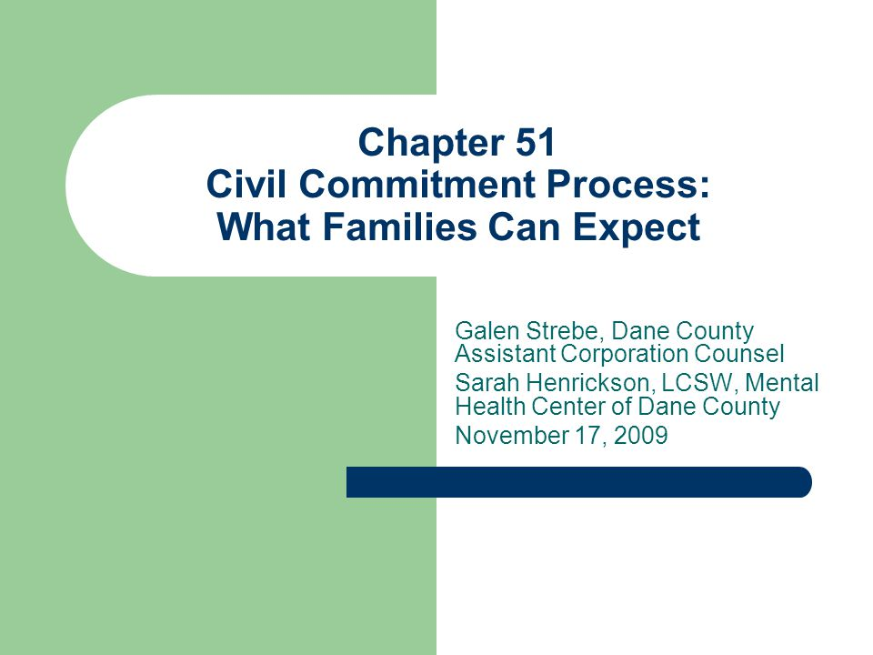 Mental Health Act Chapter 51, Wisconsin Statutes Provides legal procedures for voluntary and involuntary admission, treatment and rehabilitation of individuals (adults and minor children) afflicted with mental illness, developmental disability, drug dependency, or alcoholism.